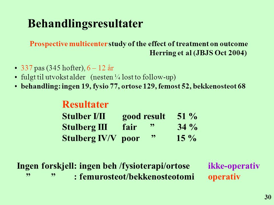 30 Behandlingsresultater Prospective multicenter study of the effect of treatment on outcome Herring et al (JBJS Oct 2004) • 337 pas (345 hofter), 6 – 12 år • fulgt til utvokst alder (nesten ¼ lost to follow-up) • behandling: ingen 19, fysio 77, ortose 129, femost 52, bekkenosteot 68 Ingen forskjell: ingen beh /fysioterapi/ortose ikke-operativ : femurosteot/bekkenosteotomi operativ Resultater Stulber I/II good result 51 % Stulberg III fair 34 % Stulberg IV/V poor 15 %