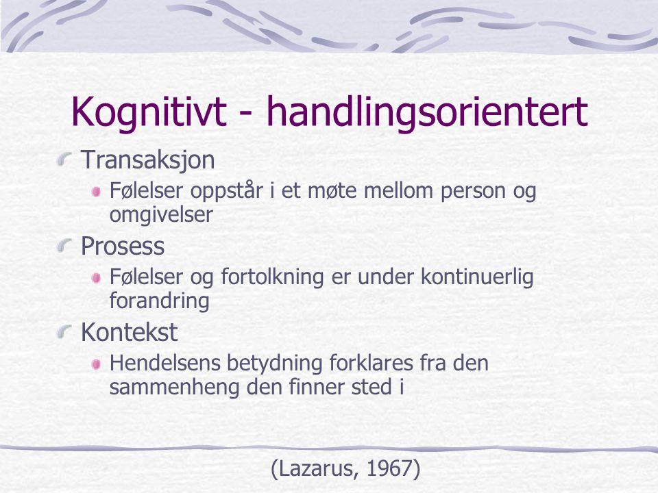Kognitivt - handlingsorientert Transaksjon Følelser oppstår i et møte mellom person og omgivelser Prosess Følelser og fortolkning er under kontinuerli