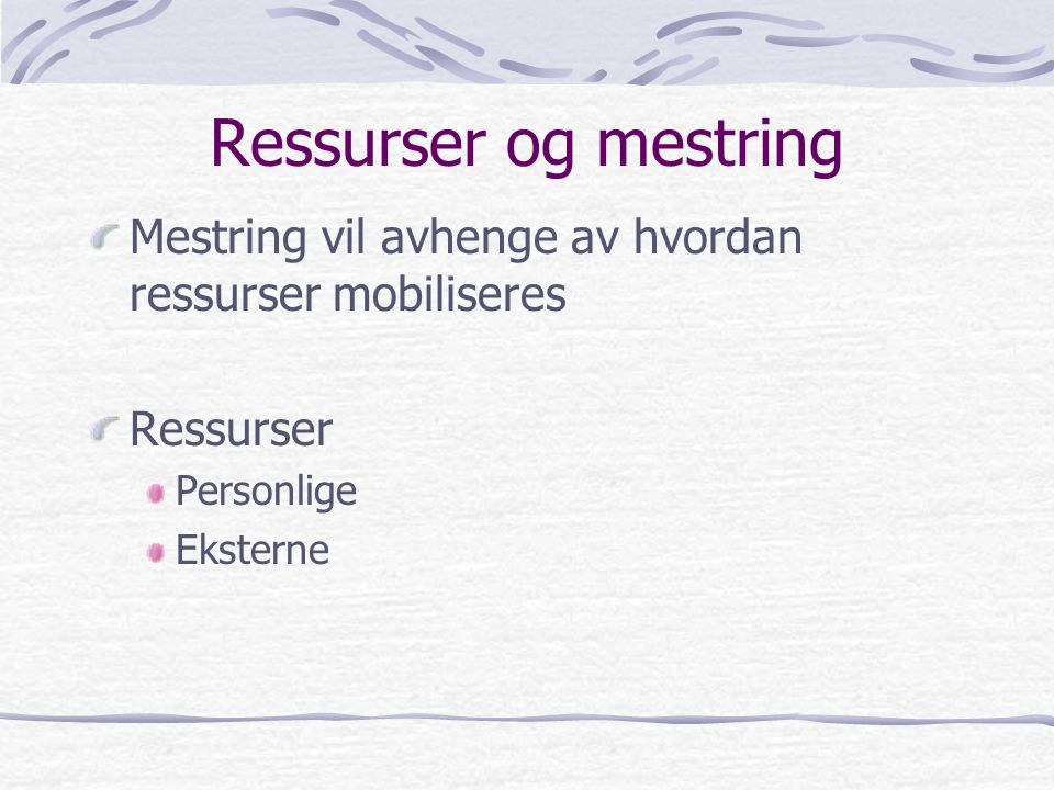 Ressurser og mestring Mestring vil avhenge av hvordan ressurser mobiliseres Ressurser Personlige Eksterne