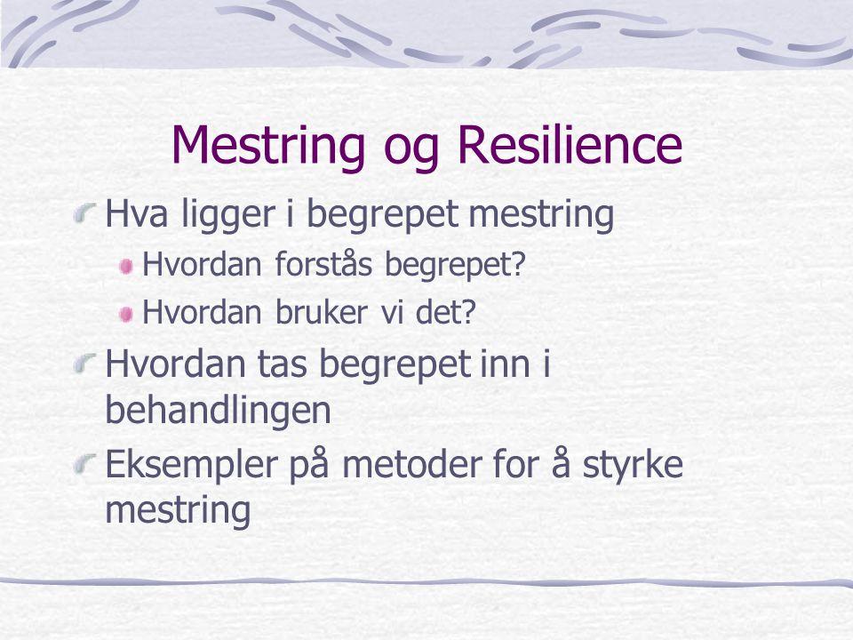 Mestring og Resilience Hva ligger i begrepet mestring Hvordan forstås begrepet? Hvordan bruker vi det? Hvordan tas begrepet inn i behandlingen Eksempl