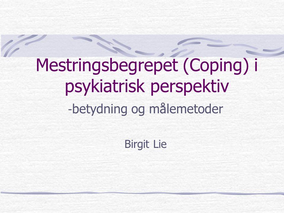 Mestringsbegrepet (Coping) i psykiatrisk perspektiv - betydning og målemetoder Birgit Lie
