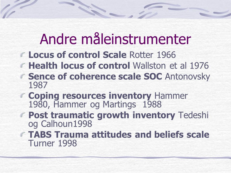 Andre måleinstrumenter Locus of control Scale Rotter 1966 Health locus of control Wallston et al 1976 Sence of coherence scale SOC Antonovsky 1987 Cop