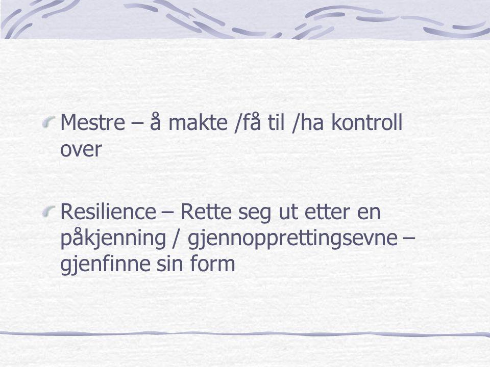 Mestre – å makte /få til /ha kontroll over Resilience – Rette seg ut etter en påkjenning / gjennopprettingsevne – gjenfinne sin form