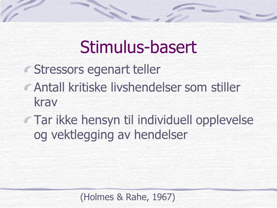 Stimulus-basert Stressors egenart teller Antall kritiske livshendelser som stiller krav Tar ikke hensyn til individuell opplevelse og vektlegging av h