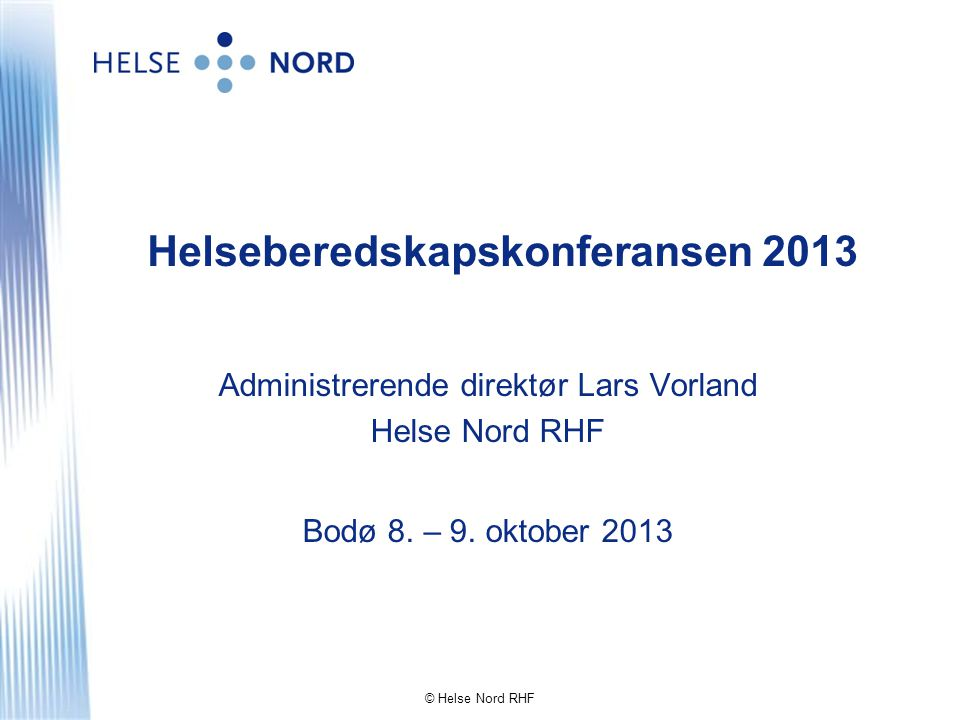 © Helse Nord RHF Helseberedskapskonferansen 2013 Administrerende direktør Lars Vorland Helse Nord RHF Bodø 8. – 9. oktober 2013