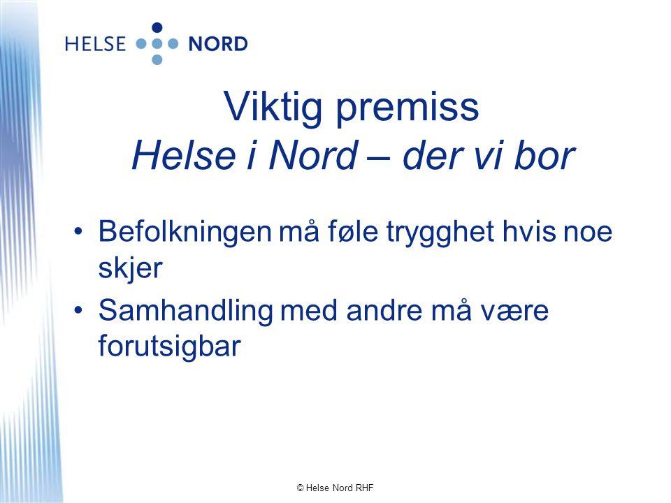 Viktig premiss Helse i Nord – der vi bor •Befolkningen må føle trygghet hvis noe skjer •Samhandling med andre må være forutsigbar © Helse Nord RHF