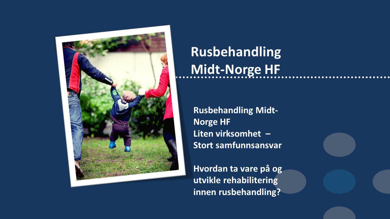 Rusbehandling Midt-Norge HF Liten virksomhet – Stort samfunnsansvar Hvordan ta vare på og utvikle rehabilitering innen rusbehandling?