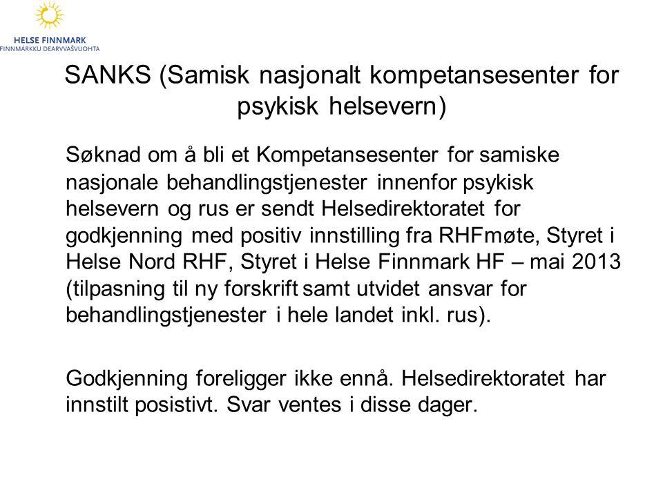 SANKS (Samisk nasjonalt kompetansesenter for psykisk helsevern) Søknad om å bli et Kompetansesenter for samiske nasjonale behandlingstjenester innenfor psykisk helsevern og rus er sendt Helsedirektoratet for godkjenning med positiv innstilling fra RHFmøte, Styret i Helse Nord RHF, Styret i Helse Finnmark HF – mai 2013 (tilpasning til ny forskrift samt utvidet ansvar for behandlingstjenester i hele landet inkl.