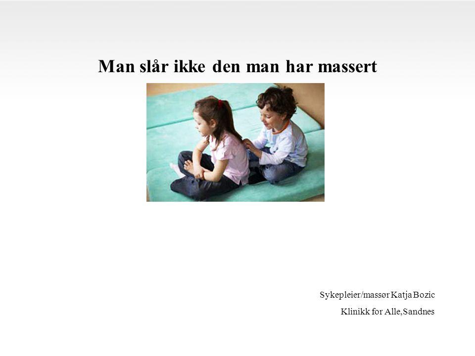 Man slår ikke den man har massert Sykepleier/massør Katja Bozic Klinikk for Alle,Sandnes
