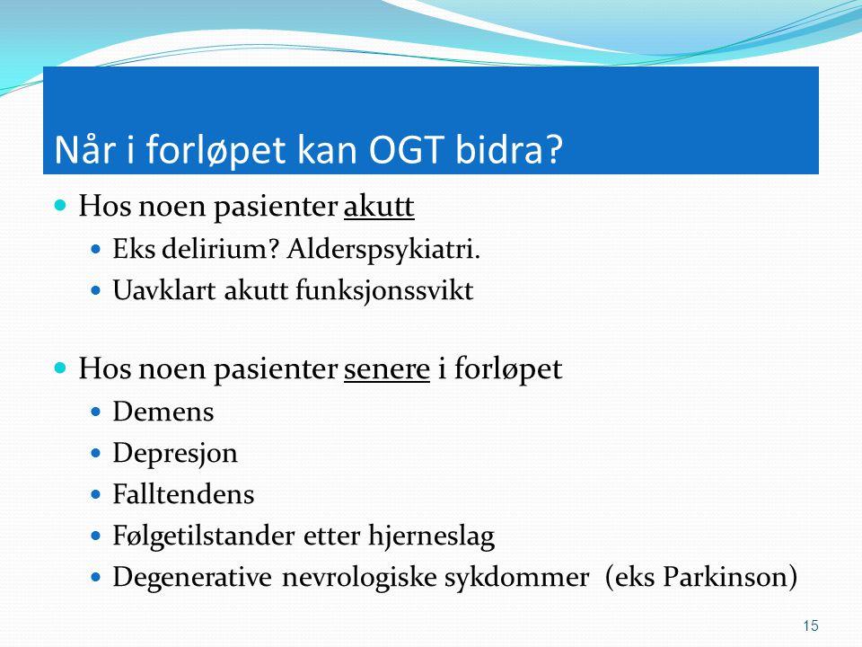 Når i forløpet kan OGT bidra?  Hos noen pasienter akutt  Eks delirium? Alderspsykiatri.  Uavklart akutt funksjonssvikt  Hos noen pasienter senere