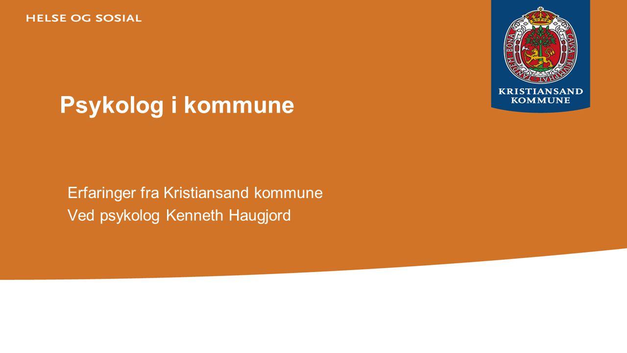 Psykolog i kommune Erfaringer fra Kristiansand kommune Ved psykolog Kenneth Haugjord