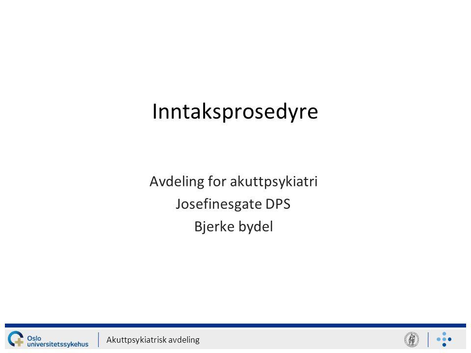 Akuttpsykiatrisk avdeling Inntaksprosedyre Avdeling for akuttpsykiatri Josefinesgate DPS Bjerke bydel