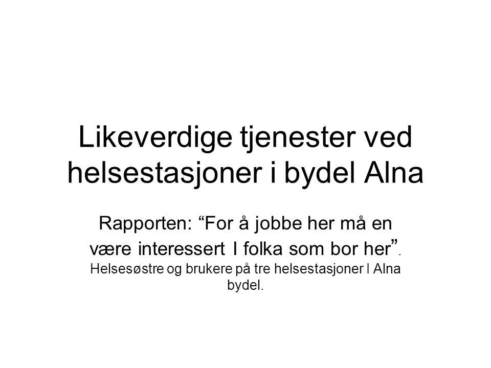 """Likeverdige tjenester ved helsestasjoner i bydel Alna Rapporten: """"For å jobbe her må en være interessert I folka som bor her """". Helsesøstre og brukere"""