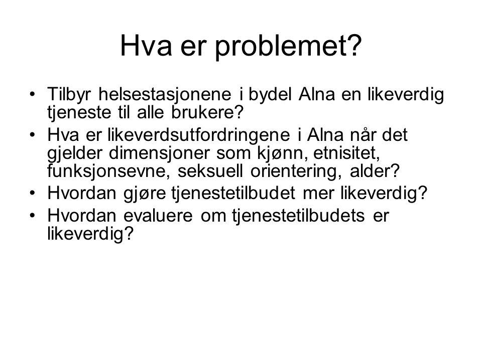 Hva er problemet? •Tilbyr helsestasjonene i bydel Alna en likeverdig tjeneste til alle brukere? •Hva er likeverdsutfordringene i Alna når det gjelder