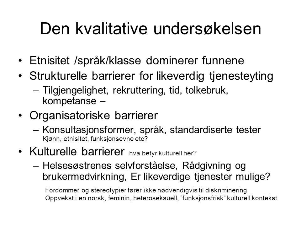 Den kvalitative undersøkelsen •Etnisitet /språk/klasse dominerer funnene •Strukturelle barrierer for likeverdig tjenesteyting –Tilgjengelighet, rekrut