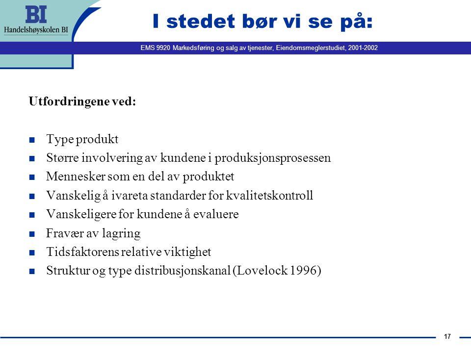 EMS 9920 Markedsføring og salg av tjenester, Eiendomsmeglerstudiet, 2001-2002 17 I stedet bør vi se på: Utfordringene ved: n Type produkt n Større inv