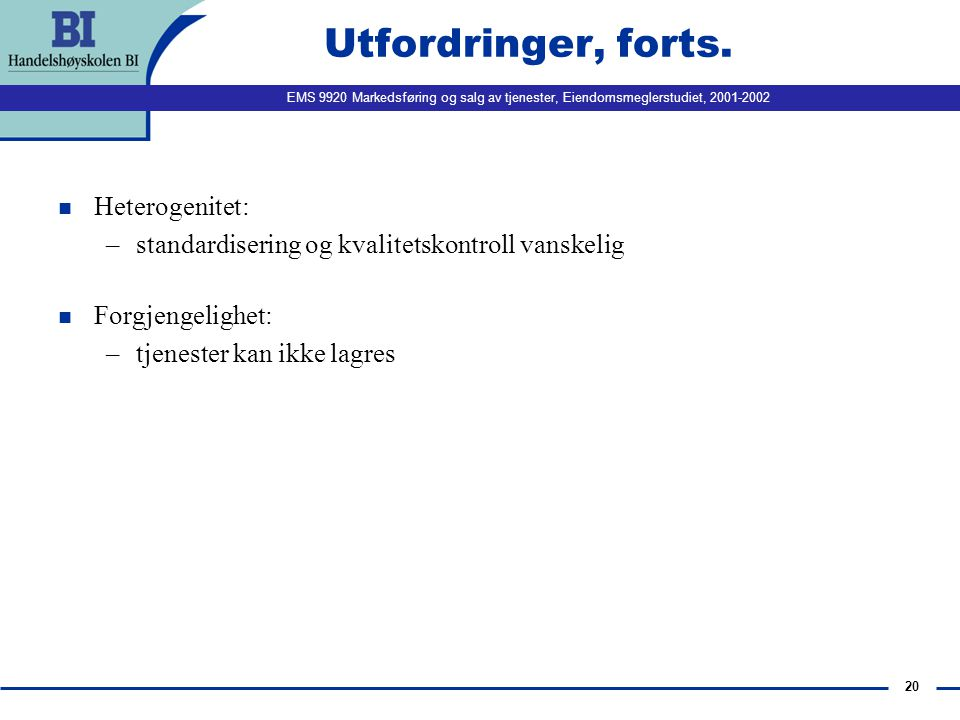 EMS 9920 Markedsføring og salg av tjenester, Eiendomsmeglerstudiet, 2001-2002 20 Utfordringer, forts. n Heterogenitet: –standardisering og kvalitetsko