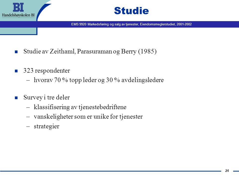 EMS 9920 Markedsføring og salg av tjenester, Eiendomsmeglerstudiet, 2001-2002 24 Studie n Studie av Zeithaml, Parasuraman og Berry (1985) n 323 respondenter –hvorav 70 % topp leder og 30 % avdelingsledere n Survey i tre deler –klassifisering av tjenestebedriftene –vanskeligheter som er unike for tjenester –strategier