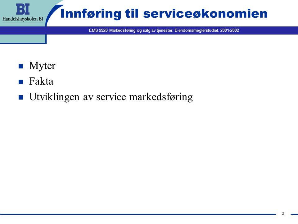 EMS 9920 Markedsføring og salg av tjenester, Eiendomsmeglerstudiet, 2001-2002 3 Innføring til serviceøkonomien n Myter n Fakta n Utviklingen av service markedsføring