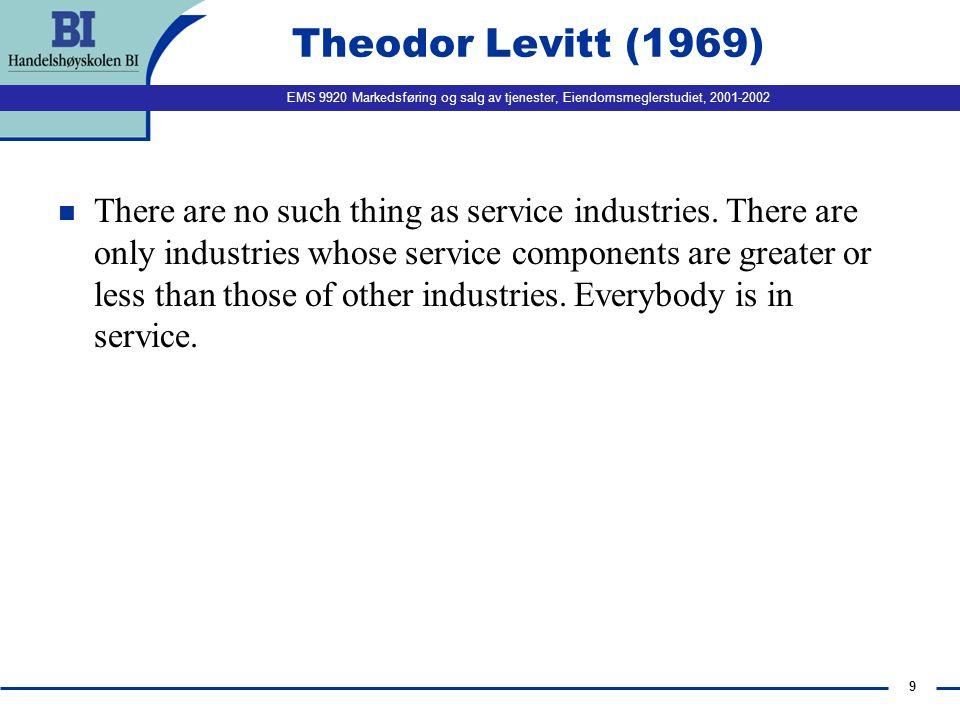 EMS 9920 Markedsføring og salg av tjenester, Eiendomsmeglerstudiet, 2001-2002 9 Theodor Levitt (1969) n There are no such thing as service industries.