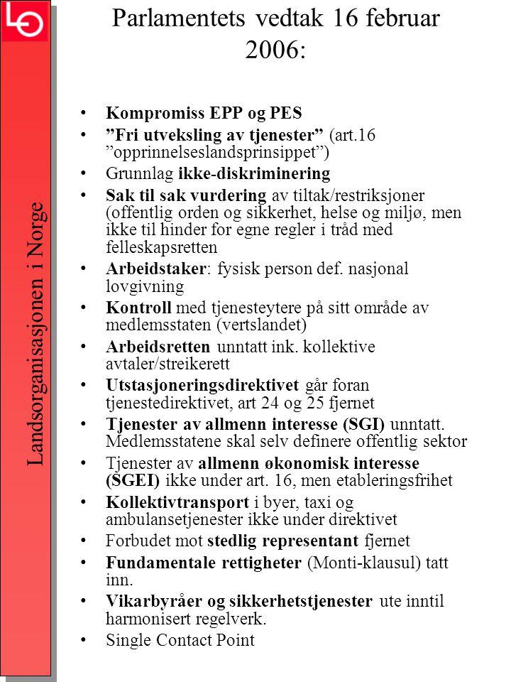 Landsorganisasjonen i Norge Parlamentets vedtak 16 februar 2006: •Kompromiss EPP og PES • Fri utveksling av tjenester (art.16 opprinnelseslandsprinsippet ) •Grunnlag ikke-diskriminering •Sak til sak vurdering av tiltak/restriksjoner (offentlig orden og sikkerhet, helse og miljø, men ikke til hinder for egne regler i tråd med felleskapsretten •Arbeidstaker: fysisk person def.