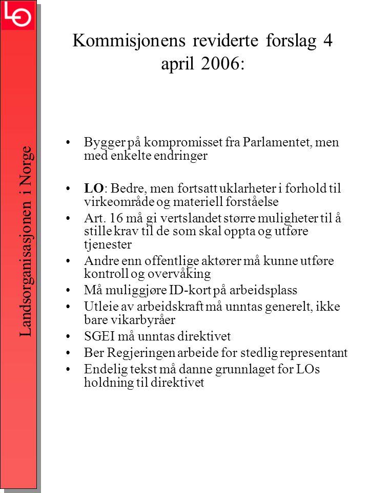 Landsorganisasjonen i Norge Kommisjonens reviderte forslag 4 april 2006: •Bygger på kompromisset fra Parlamentet, men med enkelte endringer •LO: Bedre, men fortsatt uklarheter i forhold til virkeområde og materiell forståelse •Art.