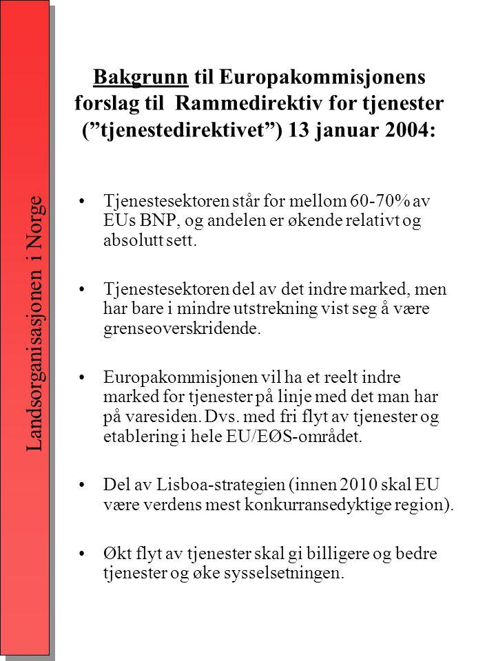 Landsorganisasjonen i Norge Bakgrunn til Europakommisjonens forslag til Rammedirektiv for tjenester ( tjenestedirektivet ) 13 januar 2004: •Tjenestesektoren står for mellom 60-70% av EUs BNP, og andelen er økende relativt og absolutt sett.