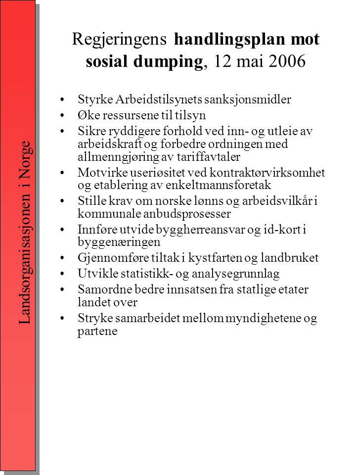 Landsorganisasjonen i Norge Regjeringens handlingsplan mot sosial dumping, 12 mai 2006 •Styrke Arbeidstilsynets sanksjonsmidler •Øke ressursene til tilsyn •Sikre ryddigere forhold ved inn- og utleie av arbeidskraft og forbedre ordningen med allmenngjøring av tariffavtaler •Motvirke useriøsitet ved kontraktørvirksomhet og etablering av enkeltmannsforetak •Stille krav om norske lønns og arbeidsvilkår i kommunale anbudsprosesser •Innføre utvide byggherreansvar og id-kort i byggenæringen •Gjennomføre tiltak i kystfarten og landbruket •Utvikle statistikk- og analysegrunnlag •Samordne bedre innsatsen fra statlige etater landet over •Stryke samarbeidet mellom myndighetene og partene