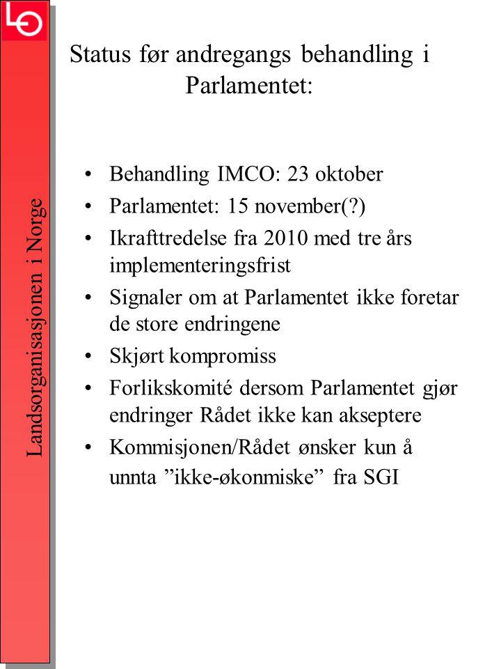 Landsorganisasjonen i Norge Status før andregangs behandling i Parlamentet: •Behandling IMCO: 23 oktober •Parlamentet: 15 november( ) •Ikrafttredelse fra 2010 med tre års implementeringsfrist •Signaler om at Parlamentet ikke foretar de store endringene •Skjørt kompromiss •Forlikskomité dersom Parlamentet gjør endringer Rådet ikke kan akseptere •Kommisjonen/Rådet ønsker kun å unnta ikke-økonmiske fra SGI