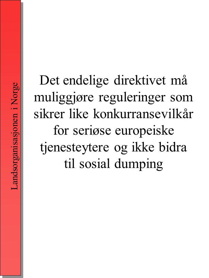 Landsorganisasjonen i Norge Det endelige direktivet må muliggjøre reguleringer som sikrer like konkurransevilkår for seriøse europeiske tjenesteytere og ikke bidra til sosial dumping