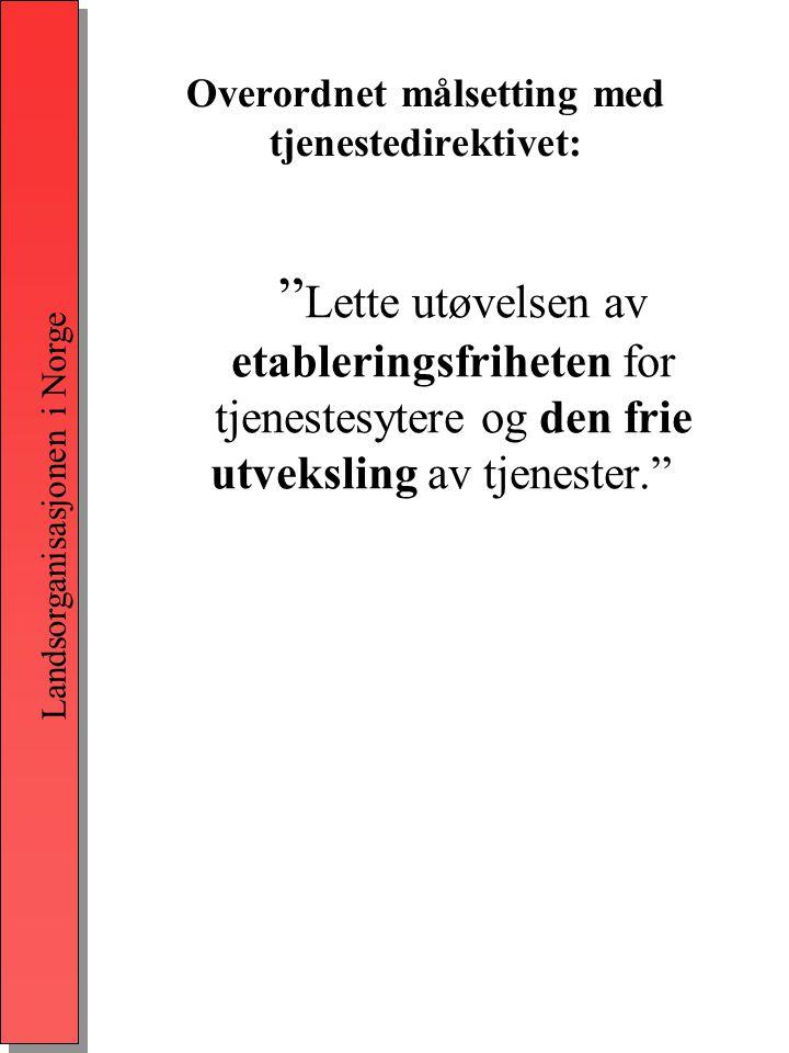 Landsorganisasjonen i Norge Overordnet målsetting med tjenestedirektivet: Lette utøvelsen av etableringsfriheten for tjenestesytere og den frie utveksling av tjenester.