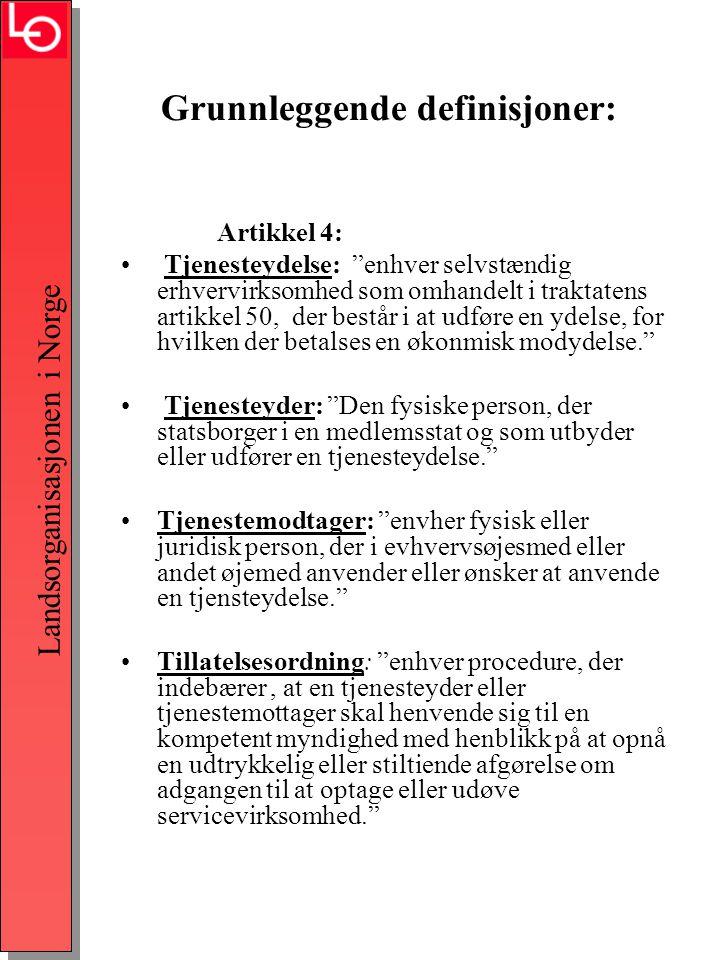 Landsorganisasjonen i Norge Grunnleggende definisjoner: Artikkel 4: • Tjenesteydelse: enhver selvstændig erhvervirksomhed som omhandelt i traktatens artikkel 50, der består i at udføre en ydelse, for hvilken der betalses en økonmisk modydelse. • Tjenesteyder: Den fysiske person, der statsborger i en medlemsstat og som utbyder eller udfører en tjenesteydelse. •Tjenestemodtager: envher fysisk eller juridisk person, der i evhvervsøjesmed eller andet øjemed anvender eller ønsker at anvende en tjensteydelse. •Tillatelsesordning: enhver procedure, der indebærer, at en tjenesteyder eller tjenestemottager skal henvende sig til en kompetent myndighed med henblikk på at opnå en udtrykkelig eller stiltiende afgørelse om adgangen til at optage eller udøve servicevirksomhed.