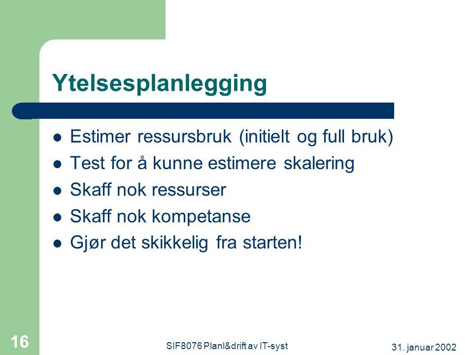 31. januar 2002 SIF8076 Planl&drift av IT-syst 16 Ytelsesplanlegging  Estimer ressursbruk (initielt og full bruk)  Test for å kunne estimere skaleri