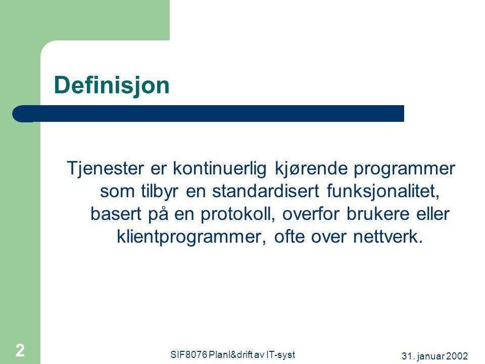 31. januar 2002 SIF8076 Planl&drift av IT-syst 2 Definisjon Tjenester er kontinuerlig kjørende programmer som tilbyr en standardisert funksjonalitet,