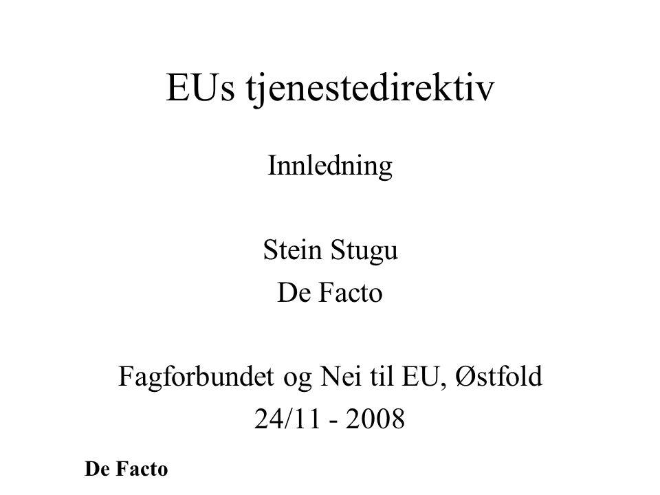 De Facto Hensikten med direktivet •Fri flyt av tjenester fungere for dårlig •Tjenester – 70 % av økonomien i EU –Bare 15 % av all handel •Målsetting – øke handelen med tjenester •Hvem er tjent med økt handel med tjenester –Et klassespørsmål
