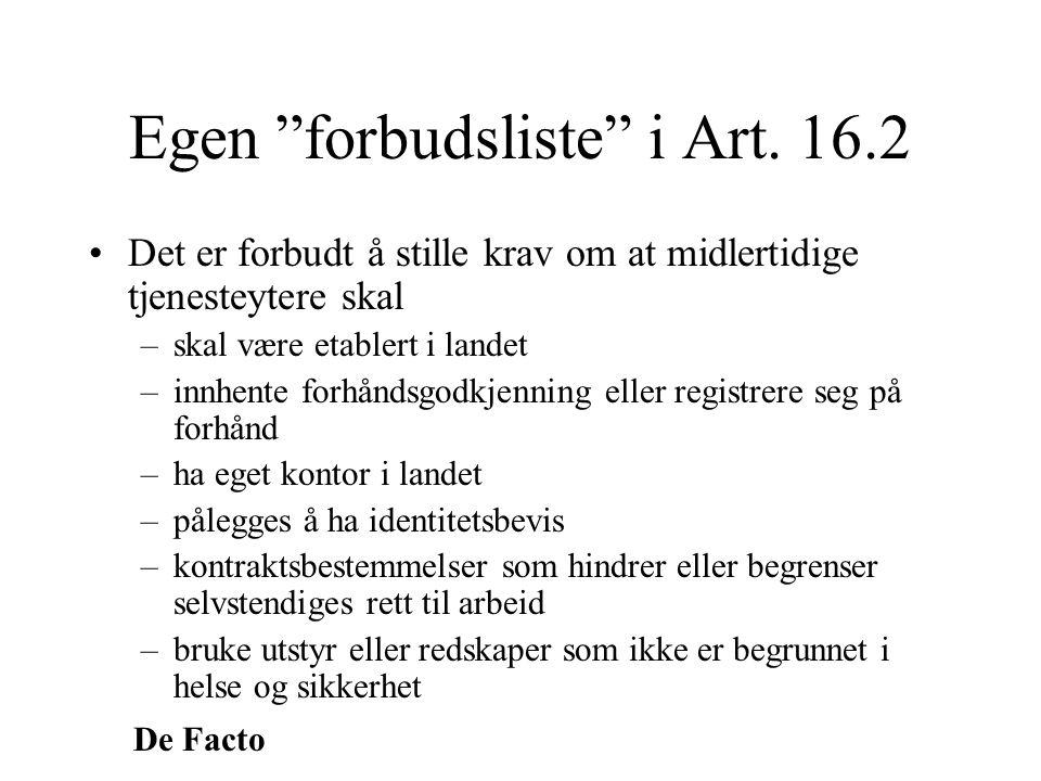 """De Facto Egen """"forbudsliste"""" i Art. 16.2 •Det er forbudt å stille krav om at midlertidige tjenesteytere skal –skal være etablert i landet –innhente fo"""