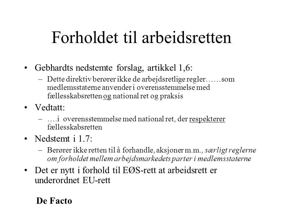 De Facto Forholdet til arbeidsretten •Gebhardts nedstemte forslag, artikkel 1,6: –Dette direktiv berører ikke de arbejdsretlige regler……som medlemssta