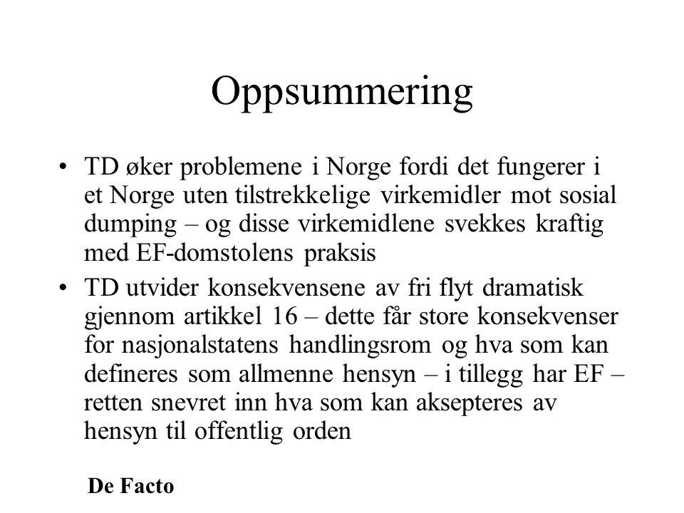 De Facto Oppsummering •TD øker problemene i Norge fordi det fungerer i et Norge uten tilstrekkelige virkemidler mot sosial dumping – og disse virkemid
