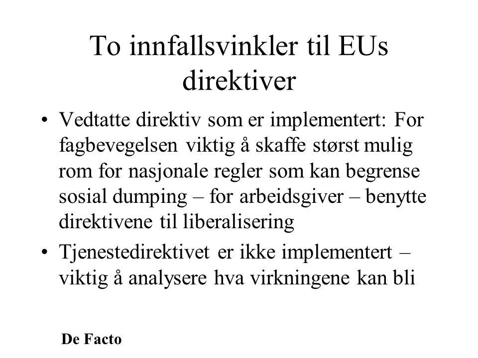 De Facto To innfallsvinkler til EUs direktiver •Vedtatte direktiv som er implementert: For fagbevegelsen viktig å skaffe størst mulig rom for nasjonal