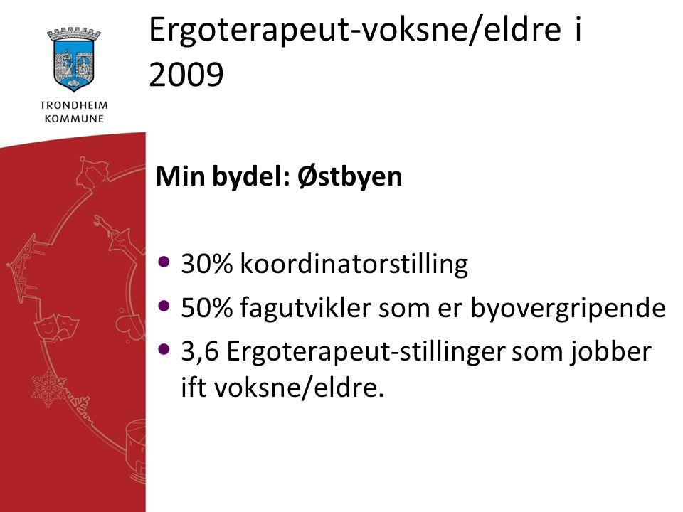 Ergoterapeut-voksne/eldre i 2009 Min bydel: Østbyen • 30% koordinatorstilling • 50% fagutvikler som er byovergripende • 3,6 Ergoterapeut-stillinger so