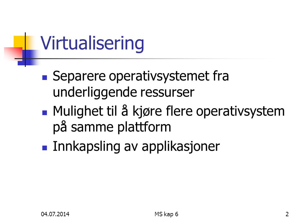 04.07.2014MS kap 62 Virtualisering  Separere operativsystemet fra underliggende ressurser  Mulighet til å kjøre flere operativsystem på samme plattf