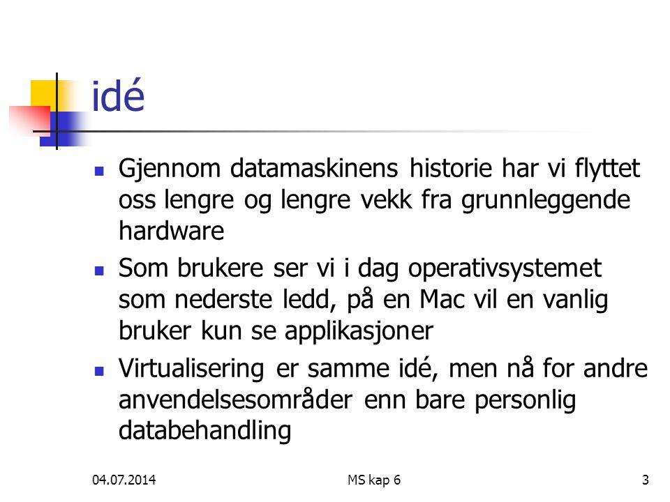 04.07.2014MS kap 63 idé  Gjennom datamaskinens historie har vi flyttet oss lengre og lengre vekk fra grunnleggende hardware  Som brukere ser vi i dag operativsystemet som nederste ledd, på en Mac vil en vanlig bruker kun se applikasjoner  Virtualisering er samme idé, men nå for andre anvendelsesområder enn bare personlig databehandling