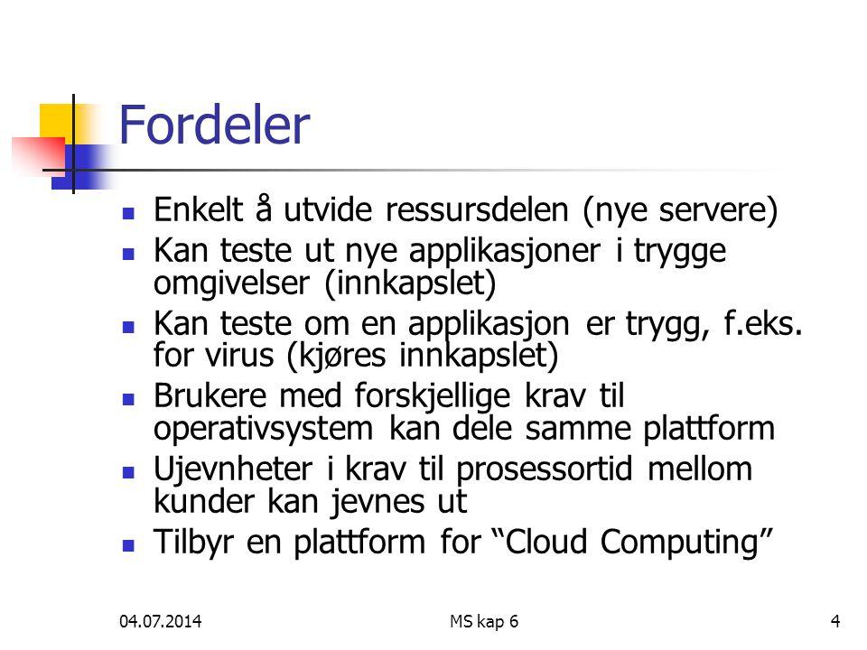 04.07.2014MS kap 64 Fordeler  Enkelt å utvide ressursdelen (nye servere)  Kan teste ut nye applikasjoner i trygge omgivelser (innkapslet)  Kan teste om en applikasjon er trygg, f.eks.