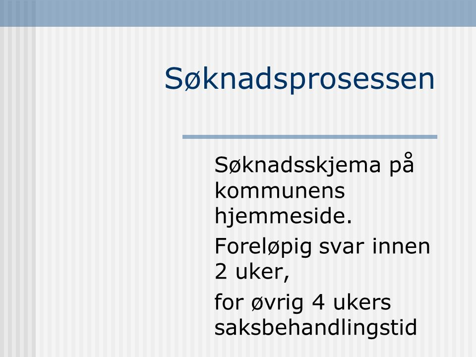 Søknadsprosessen Søknadsskjema på kommunens hjemmeside. Foreløpig svar innen 2 uker, for øvrig 4 ukers saksbehandlingstid