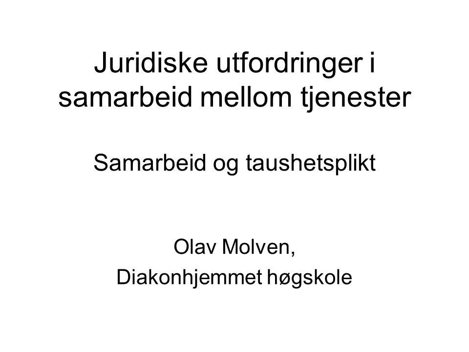 Juridiske utfordringer i samarbeid mellom tjenester Samarbeid og taushetsplikt Olav Molven, Diakonhjemmet høgskole