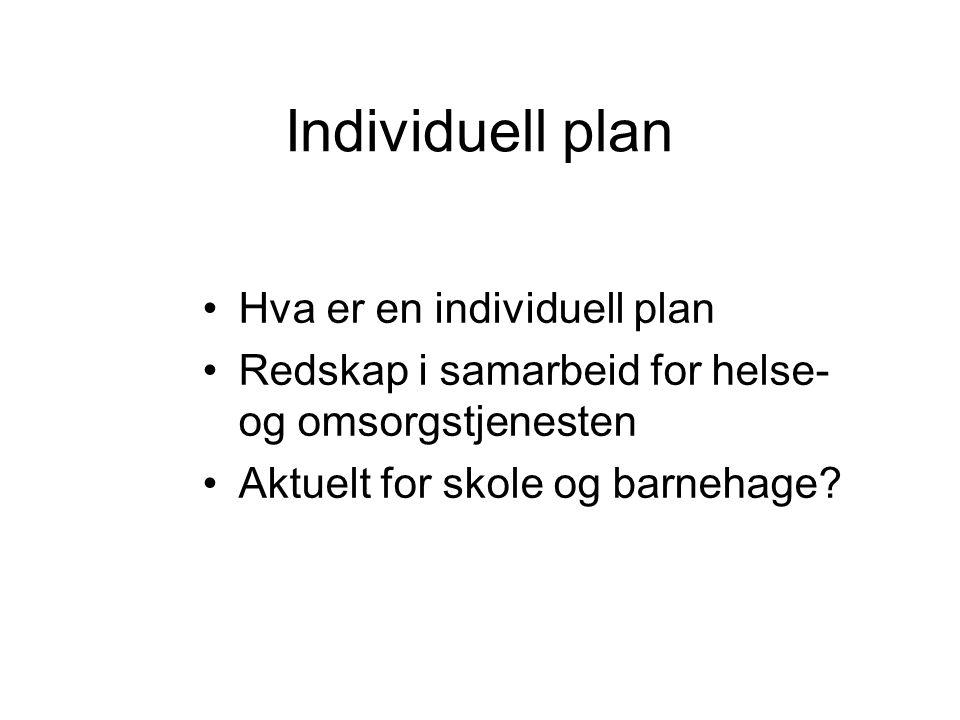 Individuell plan •Hva er en individuell plan •Redskap i samarbeid for helse- og omsorgstjenesten •Aktuelt for skole og barnehage?