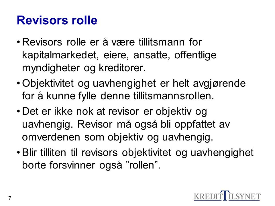 7 Revisors rolle •Revisors rolle er å være tillitsmann for kapitalmarkedet, eiere, ansatte, offentlige myndigheter og kreditorer. •Objektivitet og uav