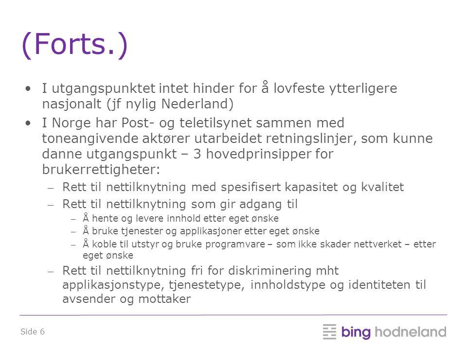 Side 6 (Forts.) •I utgangspunktet intet hinder for å lovfeste ytterligere nasjonalt (jf nylig Nederland) •I Norge har Post- og teletilsynet sammen med toneangivende aktører utarbeidet retningslinjer, som kunne danne utgangspunkt – 3 hovedprinsipper for brukerrettigheter: – Rett til nettilknytning med spesifisert kapasitet og kvalitet – Rett til nettilknytning som gir adgang til – Å hente og levere innhold etter eget ønske – Å bruke tjenester og applikasjoner etter eget ønske – Å koble til utstyr og bruke programvare – som ikke skader nettverket – etter eget ønske – Rett til nettilknytning fri for diskriminering mht applikasjonstype, tjenestetype, innholdstype og identiteten til avsender og mottaker