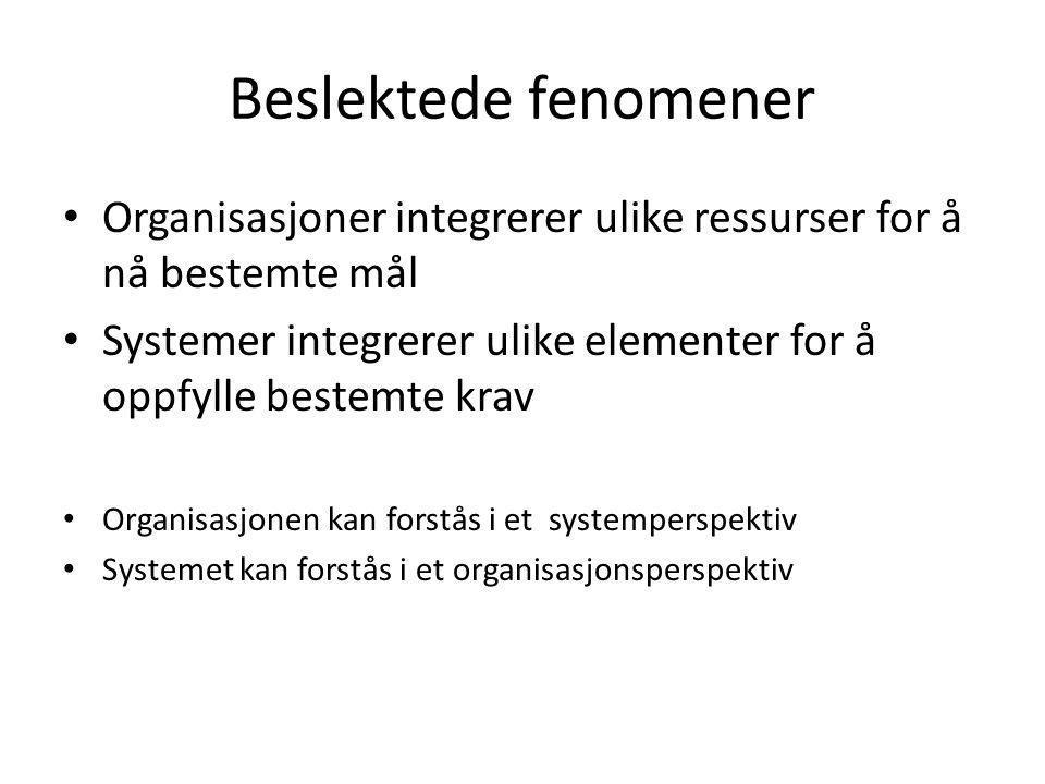 Beslektede fenomener • Organisasjoner integrerer ulike ressurser for å nå bestemte mål • Systemer integrerer ulike elementer for å oppfylle bestemte k