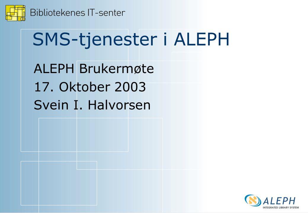 SMS-tjenester i ALEPH ALEPH Brukermøte 17. Oktober 2003 Svein I. Halvorsen